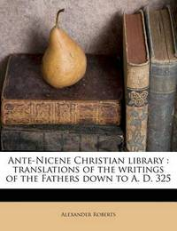Ante-Nicene Christian Library: Translations of the Writings of the Fathers Down to A. D. 325 Volume 4 by Rev Alexander Roberts, PhD