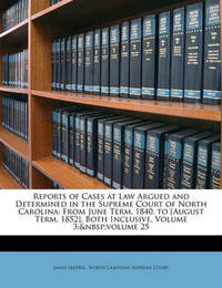 Reports of Cases at Law Argued and Determined in the Supreme Court of North Carolina: From June Term, 1840, to [August Term, 1852], Both Inclusive, Volume 3; Volume 25 by James Iredell