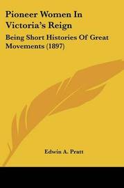 Pioneer Women in Victoria's Reign: Being Short Histories of Great Movements (1897) by Edwin A Pratt
