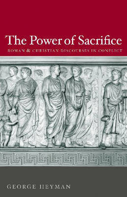 The Power of Sacrifice: Roman and Christian Discourses in Conflict by George Heyman