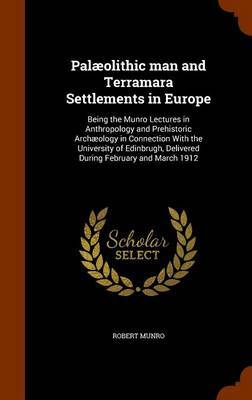 Palaeolithic Man and Terramara Settlements in Europe by Robert Munro