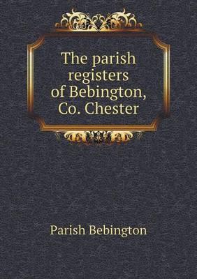 The Parish Registers of Bebington, Co. Chester by Parish Bebington