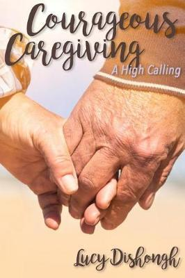 Courageous Caregiving by Lucy Dishongh