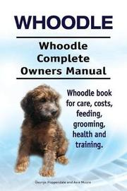 Whoodle. Whoodle Complete Owners Manual. Whoodle Book for Care, Costs, Feeding, Grooming, Health and Training. by George Hoppendale