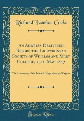An Address Delivered Before the Licivyronean Society of William and Mary College, 15th May 1847 by Richard Ivanhoe Cocke