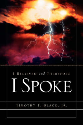 I Believed and Therefore I Spoke by Timothy T Black image