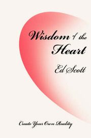 Wisdom of the Heart: Create Your Own Reality by Ed Scott (University of Hawaii, Manoa)