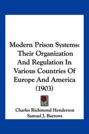 Modern Prison Systems: Their Organization and Regulation in Various Countries of Europe and America (1903) by Charles Richmond Henderson