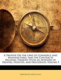 A Treatise on the Laws of Commerce and Manufactures, and the Contracts Relating Thereto: With an Appendix of Treaties, Statutes, and Precedents, Volume 3 by Great Britain