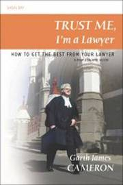 Trust Me, I'm a Lawyer: How to Get the Best from Your Lawyer: a New Zealand Guide by Garth James Cameron image
