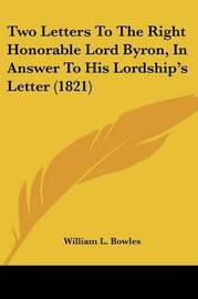 Two Letters to the Right Honorable Lord Byron, in Answer to His Lordship's Letter (1821) by William L Bowles image