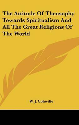 The Attitude of Theosophy Towards Spiritualism and All the Great Religions of the World by W. J. Coleville image