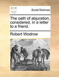 The Oath of Abjuration, Considered, in a Letter to a Friend. by Robert Wodrow
