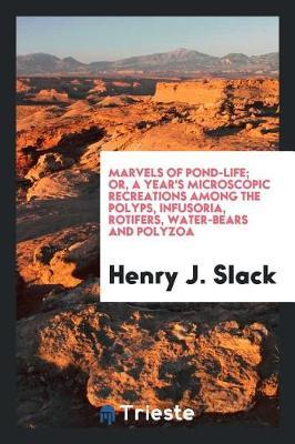 Marvels of Pond-Life; Or, a Year's Microscopic Recreations Among the Polyps, Infusoria, Rotifers, Water-Bears and Polyzoa by Henry J Slack