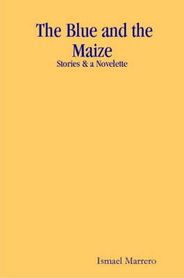 The Blue and the Maize by Ismael Marrero