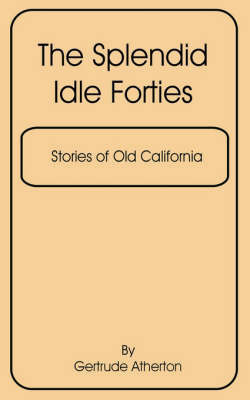 The Splendid Idle Forties: Stories of Old California, the by Atherton Gertrude