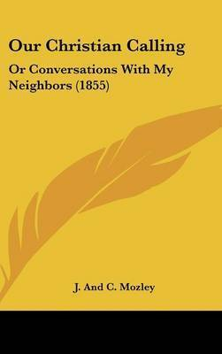 Our Christian Calling: Or Conversations With My Neighbors (1855) by J and C Mozley
