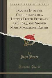 Inquiry Into the Genuineness of a Letter Dated February 3rd, 1613, and Signed Mary Magdaline Davers (Classic Reprint) by John Bruce