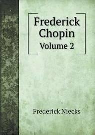 Frederick Chopin Volume 2 by Frederick Niecks