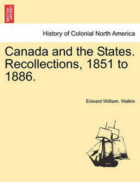 Canada and the States. Recollections, 1851 to 1886. by Edward William Watkin
