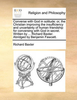 Converse with God in Solitude: Or, the Christian Improving the Insufficiency and Uncertainty of Human Friendship for Conversing with God in Secret. Written by ... Richard Baxter. Abridged by Benjamin Fawcett. by Richard Baxter