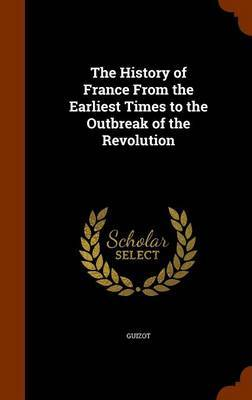 The History of France from the Earliest Times to the Outbreak of the Revolution by . Guizot