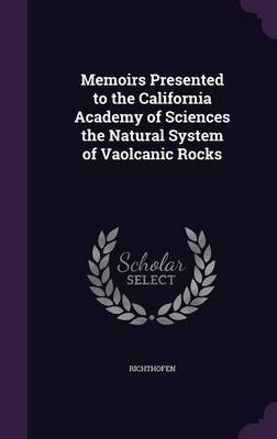 Memoirs Presented to the California Academy of Sciences the Natural System of Vaolcanic Rocks by Richthofen