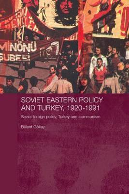 Soviet Eastern Policy and Turkey, 1920-1991 by Bulent Gokay
