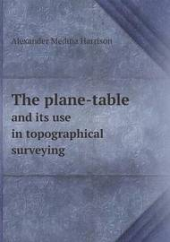 The Plane-Table and Its Use in Topographical Surveying by Alexander Medina Harrison, MD