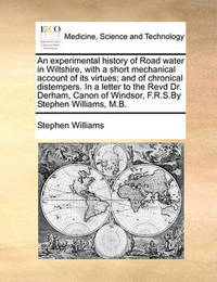 An Experimental History of Road Water in Wiltshire, with a Short Mechanical Account of Its Virtues; And of Chronical Distempers. in a Letter to the Revd Dr. Derham, Canon of Windsor, F.R.S.by Stephen Williams, M.B by Stephen Williams