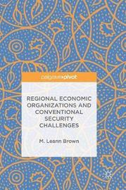 Regional Economic Organizations and Conventional Security Challenges by M.Leann Brown