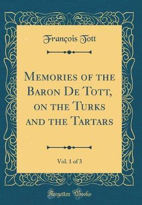 Memories of the Baron de Tott, on the Turks and the Tartars, Vol. 1 of 3 (Classic Reprint) by Francois Tott image