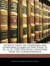 Extracts from the Itineraries and Other Miscellanies of Ezra Stiles, D. D., LL. D., 1755-1794: With a Selection from His Correspondence by Ezra Stiles