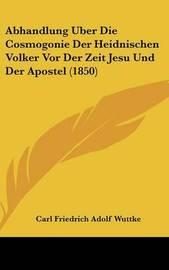 Abhandlung Uber Die Cosmogonie Der Heidnischen Volker Vor Der Zeit Jesu Und Der Apostel (1850) by Carl Friedrich Adolf Wuttke image