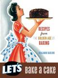 Let's Bake a Cake: Recipes from the Golden Age of Baking by Benjamin Darling