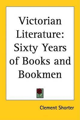 Victorian Literature: Sixty Years of Books and Bookmen by Clement Shorter
