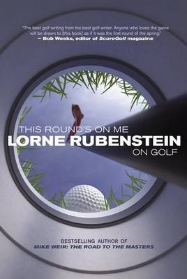 This Round's on Me: Lorne Rubenstein on Golf by Lorne Rubenstein