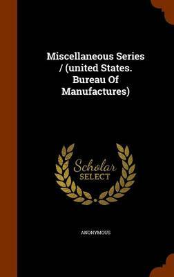 Miscellaneous Series / (United States. Bureau of Manufactures) by * Anonymous