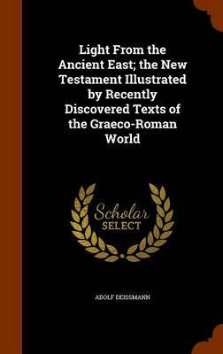Light from the Ancient East; The New Testament Illustrated by Recently Discovered Texts of the Graeco-Roman World by Adolf Deissmann