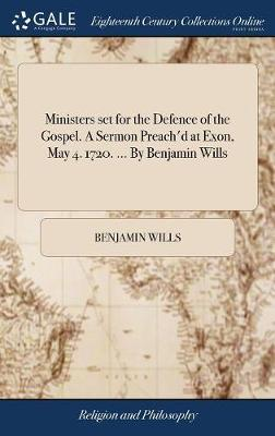 Ministers Set for the Defence of the Gospel. a Sermon Preach'd at Exon, May 4. 1720. ... by Benjamin Wills by Benjamin Wills
