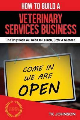 How to Build a Veterinary Services Business (Special Edition): The Only Book You Need to Launch, Grow & Succeed by T K Johnson image