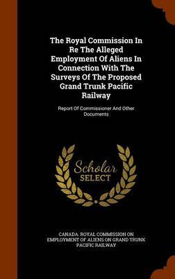 The Royal Commission in Re the Alleged Employment of Aliens in Connection with the Surveys of the Proposed Grand Trunk Pacific Railway