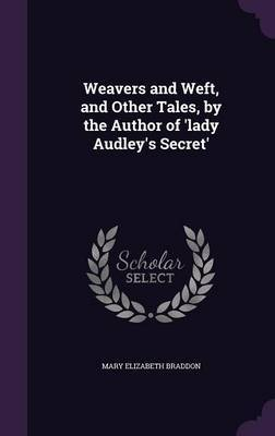 Weavers and Weft, and Other Tales, by the Author of 'Lady Audley's Secret' by Mary , Elizabeth Braddon image