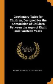 Cautionary Tales for Children, Designed for the Admonition of Children Between the Ages of Eight and Fourteen Years by Hilaire Belloc