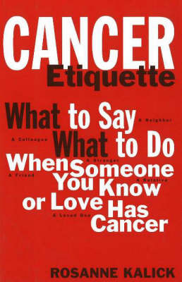 Cancer Etiquette: What to Say, What to Do When Someone You Know or Love Has Cancer by Rosanne Kalick image