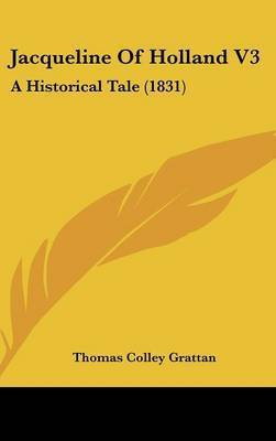 Jacqueline of Holland V3: A Historical Tale (1831) by Thomas , Colley Grattan