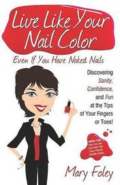 Live Like Your Nail Color, Even If You Have Naked Nails: Discovering Sanity, Confidence, and Fun at the Tips of Your Fingers or Toes! by Mary Foley image