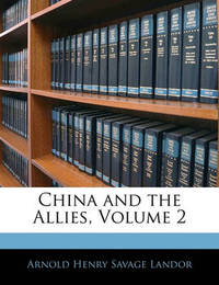 China and the Allies, Volume 2 by Arnold Henry Savage Landor