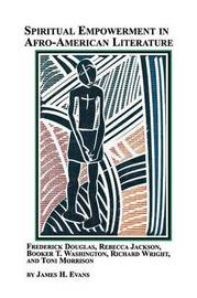 Spiritual Empowerment in Afro-American Literature Frederick Douglass, Rebecca Jackson, Booker T. Washington, Richard Wright, and Toni Morrison by James H. Jr. Evans