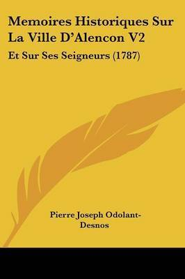 Memoires Historiques Sur La Ville D'Alencon V2: Et Sur Ses Seigneurs (1787) by Pierre Joseph Odolant-Desnos